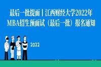 最后一批提面!江西财经大学2022年MBA招生预面试(第四批次)报名通知